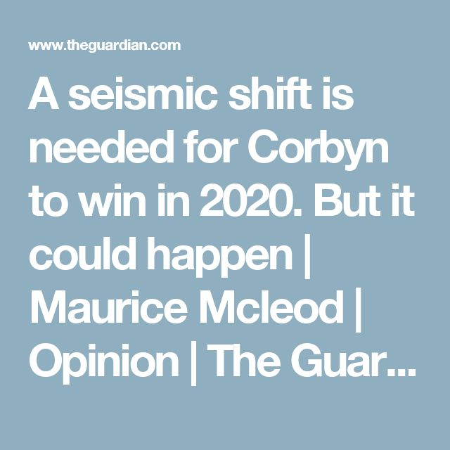A seismic shift is needed for Corbyn to win in 2020. But it could happen | Maurice Mcleod | Opinion | The Guardian