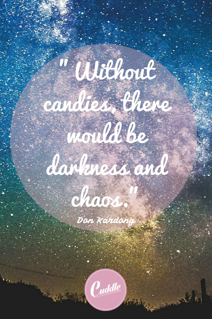 """""""without candies, there would be darkness and chaos"""""""