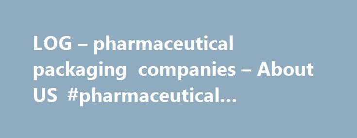 LOG – pharmaceutical packaging companies – About US #pharmaceutical #information http://pharma.remmont.com/log-pharmaceutical-packaging-companies-about-us-pharmaceutical-information/  #pharmaceutical packaging companies # LOG Ltd. Is a leading Pharmaceutical packaging manufacturer founded in 1971 in Israel. As results of growing sales in the European market, LOG GmbH, a daughter company was established in the center of Germany and began manufacturing in 2006. LOGs' mission is to create value…