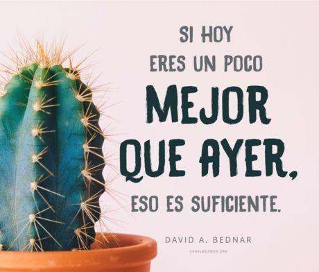 """""""Si hoy eres un poco mejor que ayer, eso está bien. Y si mañana eres un poco mejor que hoy, eso es suficiente."""" ~ Elder David A. Bednar ❤ #SUD"""
