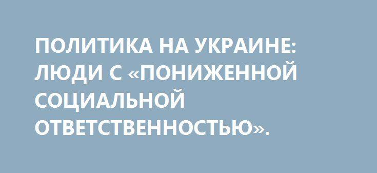 ПОЛИТИКА НА УКРАИНЕ: ЛЮДИ С «ПОНИЖЕННОЙ СОЦИАЛЬНОЙ ОТВЕТСТВЕННОСТЬЮ». http://rusdozor.ru/2017/01/26/politika-na-ukraine-lyudi-s-ponizhennoj-socialnoj-otvetstvennostyu/  Дмитрий Ярош написал в СБУ донос на Виктора Пинчука, и СБУ возбудила уголовное дело, подозревая миллиардера аж в «финансировании терроризма». В силу естественных причин Майдан распугивает своих, но пострадавшими, к несчастью, окажутся все граждане Украины  Бывший лидер запрещенного в ...