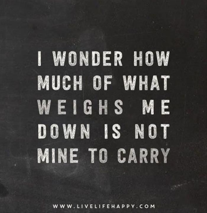 I WONDER HOW MUCH OF WHAT WEIGHS ME DOWN IS NOT MINE TO CARRY