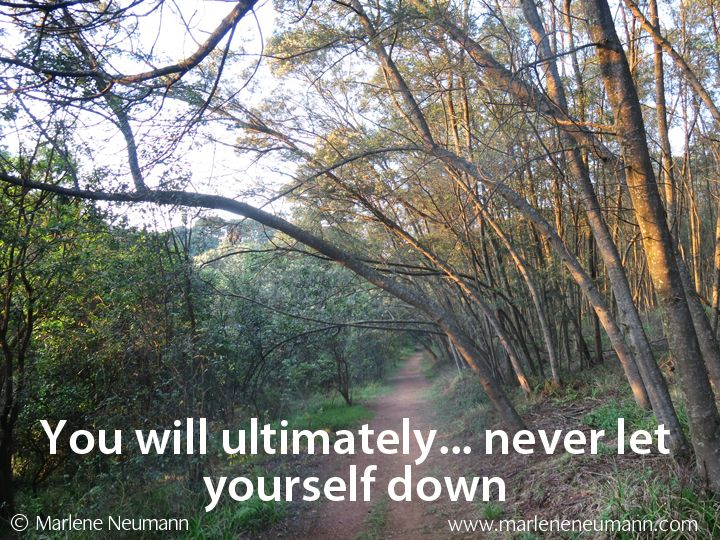 YOU WILL ULTIMATELY... never let yourself down. Love Marlene... Inspirational quotes by Marlene Neumann. Photographer, teacher, author, philanthropist, philosopher. Marlene shares her own personal quotations from her insights, teachings and travels. Order your pack of Inspirational Cards! www.marleneneumann.com