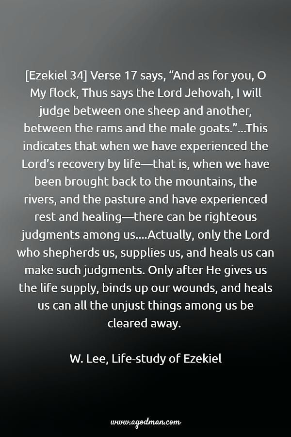 """[Ezekiel 34] Verse 17 says, """"And as for you, O My flock, Thus says the Lord Jehovah, I will judge between one sheep and another, between the rams and the male goats.""""...This indicates that when we have experienced the Lord's recovery by life—that is, when we have been brought back to the mountains, the rivers, and the pasture and have experienced rest and healing—there can be righteous judgments among us....Actually, only the Lord who shepherds us, supplies us, and heals us can make such…"""