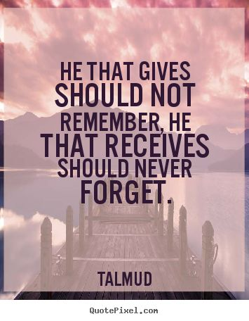 """He that gives should not remember, he that receives should never forget."" - Talmud quote"