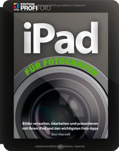 iPad für Fotografen: Bilder verwalten, bearbeiten und präsentieren mit Ihrem iPad und den wichtigsten Foto-Apps (mitp Edition Profifoto)