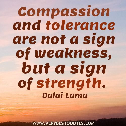 Dalai Lama Quotes, Compassion and tolerance are not a sign of weakness, but a sign of strength.