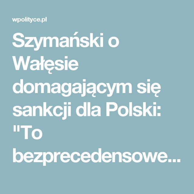 """Szymański o Wałęsie domagającym się sankcji dla Polski: """"To bezprecedensowe, by takie apele szły z samego wnętrza kraju"""""""