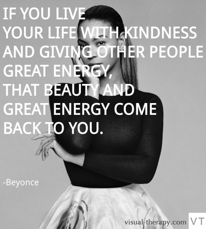 If you live your life with kindness and giving other people great energy, that beauty and great energy comes back to you.