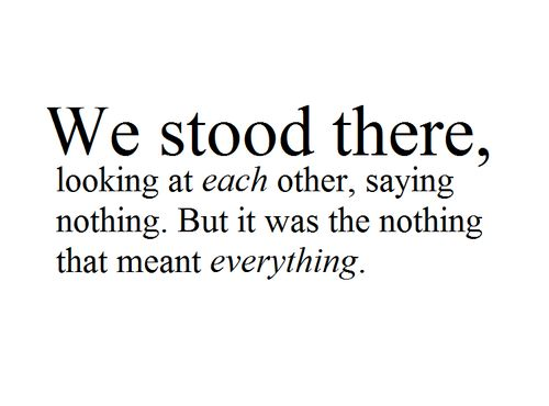 We stood there,  looking at each other, saying nothing. But it was the nothing that meant everything.