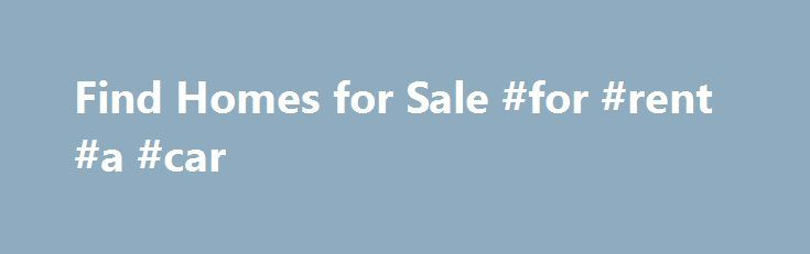 Find Homes for Sale #for #rent #a #car http://rentals.nef2.com/find-homes-for-sale-for-rent-a-car/  #search for homes # United States Average Sales Price: $173,000 Average Sales Price vs. Last Year: +4.0% Number of Sales: 5.78 Million Number of Sales vs. Last Year: +23.0% National Summary Median Home Value: $ 197,600 Median Property Taxes: $ 1,897 JustListed is a free service designed to give you access to home listings in your area. We locate a source for you to view Multiple Listing…