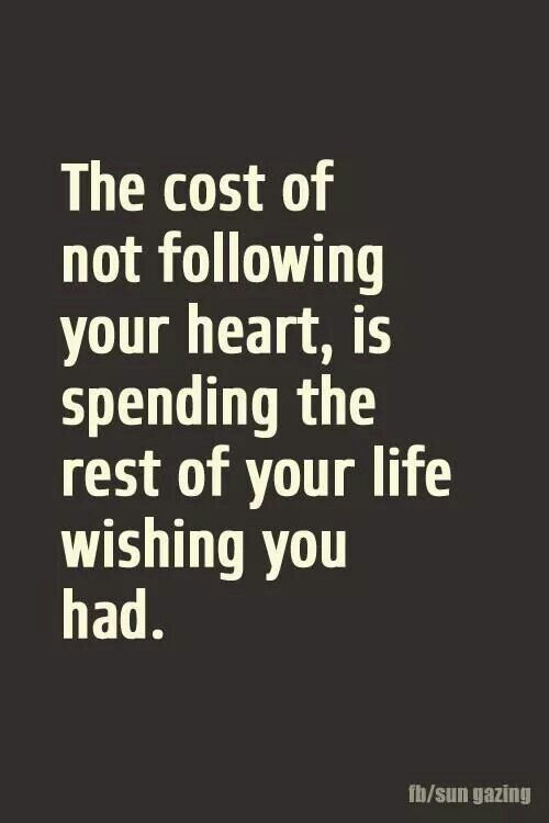 """The cost of not following your heart,is spending the rest of your life wishing you had."""