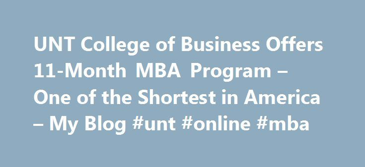 UNT College of Business Offers 11-Month MBA Program – One of the Shortest in America – My Blog #unt #online #mba http://tennessee.nef2.com/unt-college-of-business-offers-11-month-mba-program-one-of-the-shortest-in-america-my-blog-unt-online-mba/  # UNT College of Business Offers 11-Month MBA Program One of the Shortest in America The University of North Texas (UNT) is located in Denton, TX, but has a new MBA program that is peaking the interest of potential MBA candidates across the country…