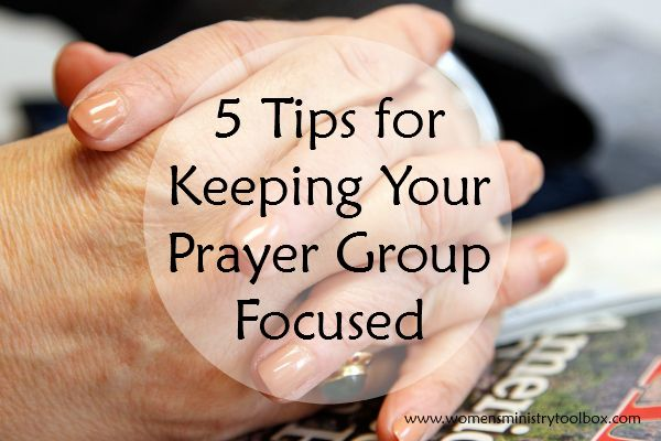 5 Tips for Keeping Your Prayer Group Focused - From Women's Ministry Toolbox.