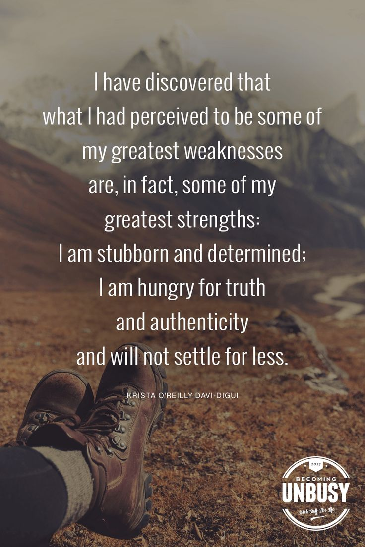 I discovered that what I had perceived to be some of my greatest weaknesses are in fact some of my greatest strengths I am stubborn and determined
