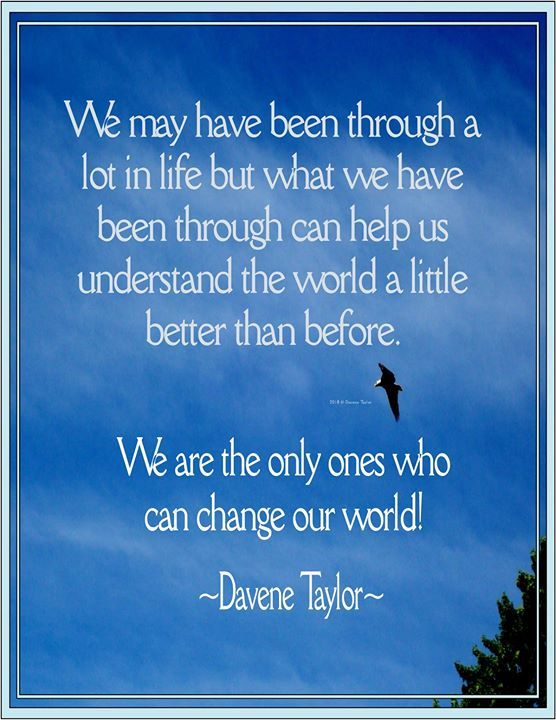 """""""We may have been through a lot in life but what we have been through can help us understand the world a little better than before. We are the only ones who can change our world!"""" Davene Taylor"""