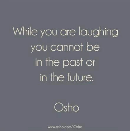 """While you are laughing, you cannot be in the past or in the future."" ~ Osho"