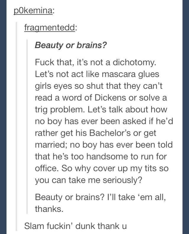 Thank you! The double standards nowadays frustrate me to no end. A woman can be beautiful and smart. :)