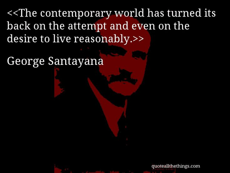George Santayana - quote-The contemporary world has turned its back on the attempt and even on the desire to live reasonably.Source: quoteallthethings.com #GeorgeSantayana #quote #quotation #aphorism #quoteallthethings