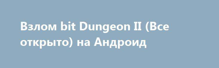 Взлом bit Dungeon II (Все открыто) на Андроид http://androider-vip.ru/games/role/1478-vzlom-bit-dungeon-ii-vse-otkryto-na-android.html