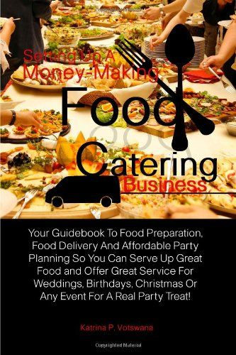 Setting Up A Money-Making Food Catering Business: Your Guidebook To Food Preparation, Food Delivery And Affordable Party Planning So You Can Serve Up … Or Any Event For A Real Party Treat! « LibraryUserGroup.com – The Library of Library User Group