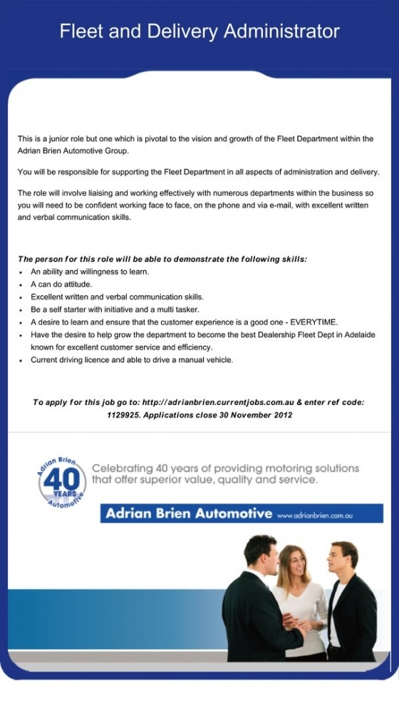 This is a junior role but one which is pivotal to the vision and growth of the Fleet Department within the Adrian Brien Automotive Group.     You will be responsible for supporting the Fleet Department in all aspects of administration and delivery.    The role will involve liaising and working effectively with numerous departments within the business so you will need to be confident working face to face, on the phone and via e-mail, with excellent written and verbal communication skills.