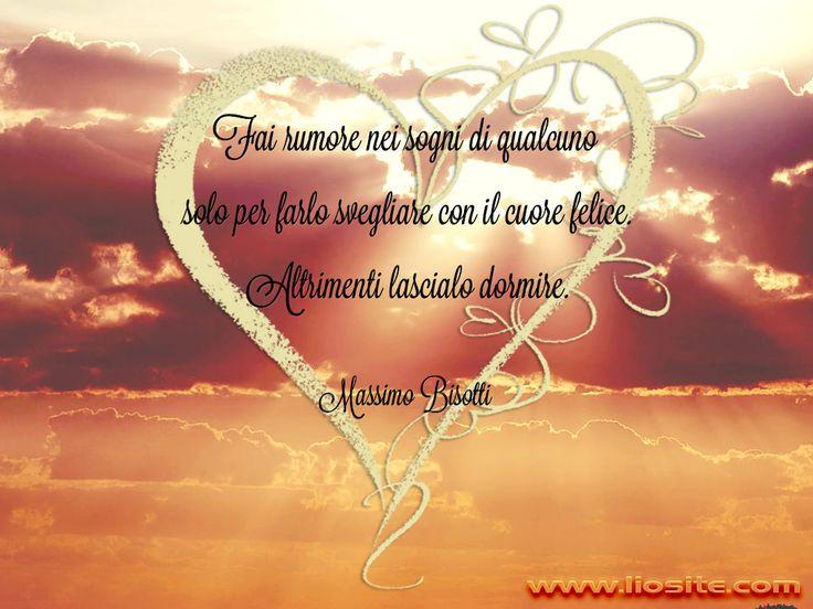 Fai rumore nei sogni di qualcuno solo per farlo svegliare con il cuore felice. Altrimenti lascialo dormire. Massimo Bisotti    #MassimoBisotti, #amore, #sogni, #amare,