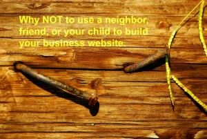 Why NOT to use a neighbor, friend, or your child, to build your business website! #smallbusiness