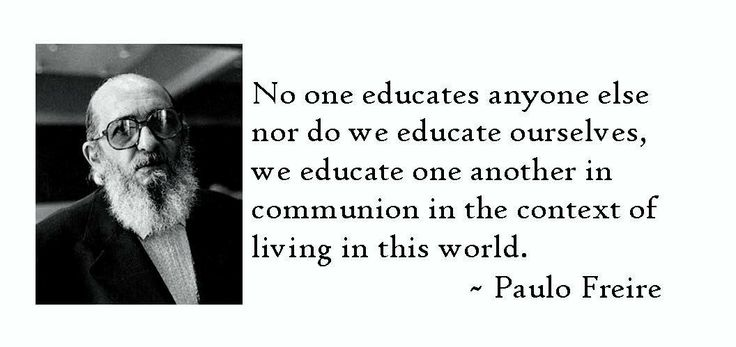 No one educates anyone else nor do we educate ourselves, we educate one another in communion in the context of living in this world. ~ Paulo Freire