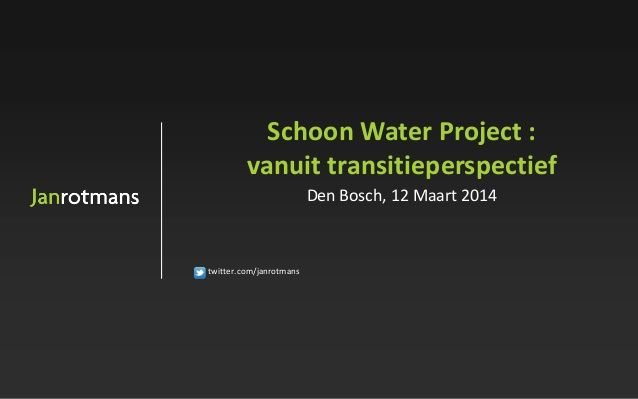 Schoon Water Project: vanuit transitieperspectief by janrotmans via slideshare
