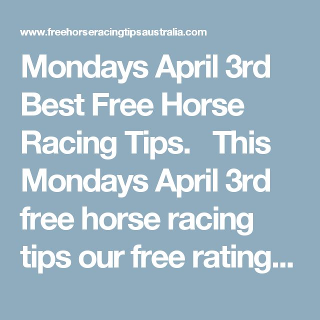 Mondays April 3rd Best Free Horse Racing Tips.   This Mondays April 3rd free horse racing tips our free ratings covering the 1st 3 races at each & every race meeting... will be available immediately below starting from 30 minutes to 1 hour before the 1st scheduled race of the day on this Monday the 3rd