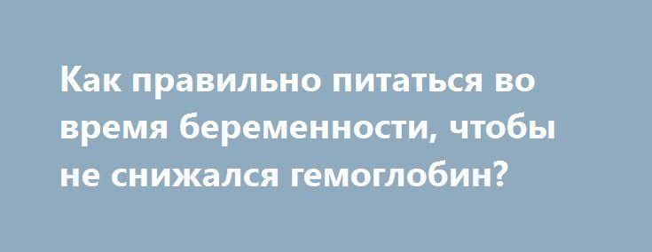 Как правильно питаться во время беременности, чтобы не снижался гемоглобин? http://budymamoi.ru/health/food/kak-pitatsya-vo-vremya-beremennosti.html