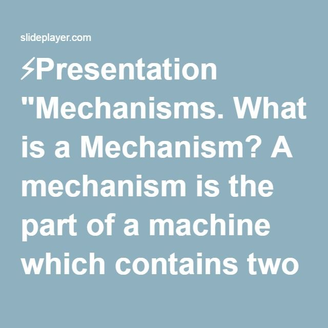 """⚡Presentation """"Mechanisms. What is a Mechanism? A mechanism is the part of a machine which contains two or more pieces arranged so that the motion of one compels the."""""""