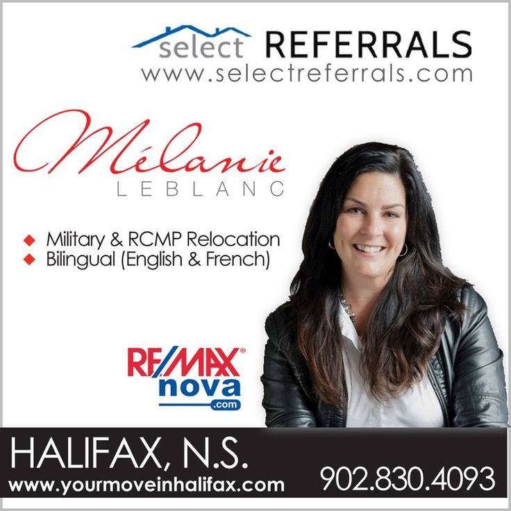 RE/MAX Select Referrals Team Member, Melanie Leblanc – of RE/MAX Nova welcomes your referrals to Halifax, Nova Scotia. You can trust Melanie to provide your referred clients with the utmost in quality service, industry expertise and trustworthy advice they will need to make this important decision. Melanie will tailor a plan to address their real estate needs whether they are relocating, or are a current resident of Halifax Regional Municipality. Contact direct at: 902-830-4093