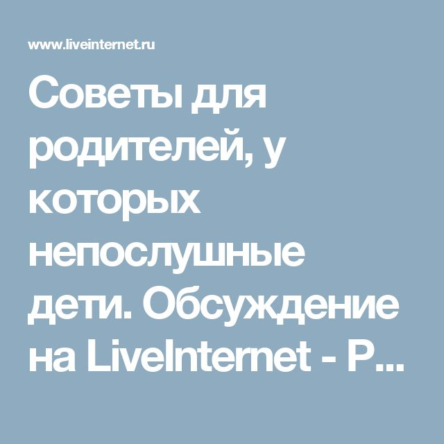 Советы для родителей, у которых непослушные дети. Обсуждение на LiveInternet - Российский Сервис Онлайн-Дневников