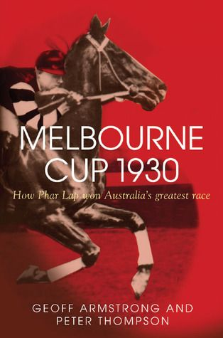 Melbourne Cup 1930: How Phar Lap Won Australia's Greatest Race by Geoff Armstrong and Peter Thompson