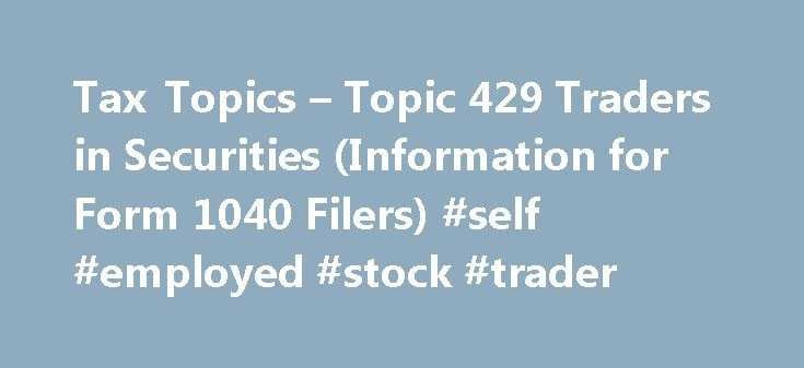 Tax Topics – Topic 429 Traders in Securities (Information for Form 1040 Filers) #self #employed #stock #trader http://arkansas.nef2.com/tax-topics-topic-429-traders-in-securities-information-for-form-1040-filers-self-employed-stock-trader/  # Topic 429 – Traders in Securities (Information for Form 1040 Filers) This topic explains if an individual who buys and sells securities qualifies as a trader in securities for tax purposes and how traders must report the income and expenses resulting…