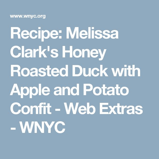 Recipe: Melissa Clark's Honey Roasted Duck with Apple and Potato Confit - Web Extras - WNYC