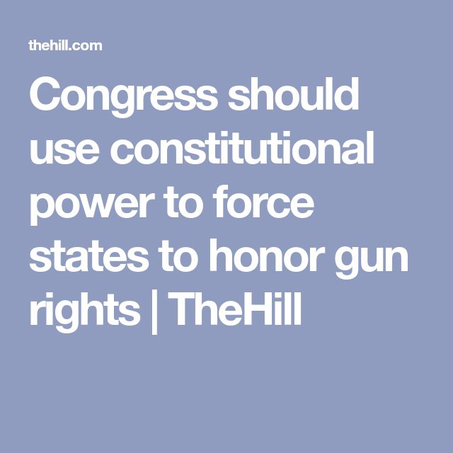 Congress should use constitutional power to force states to honor gun rights | TheHill