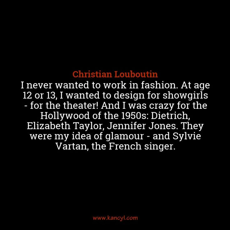 """I never wanted to work in fashion. At age 12 or 13, I wanted to design for showgirls - for the theater! And I was crazy for the Hollywood of the 1950s: Dietrich, Elizabeth Taylor, Jennifer Jones. They were my idea of glamour - and Sylvie Vartan, the French singer."", Christian Louboutin"