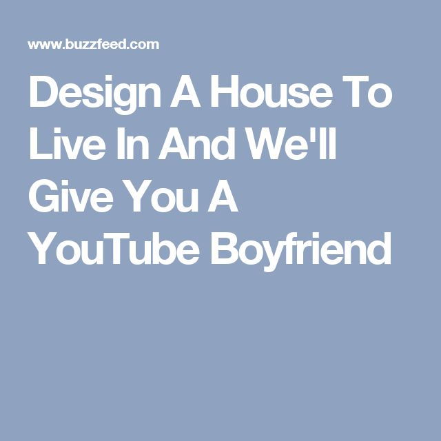 Design A House To Live In And We'll Give You A YouTube Boyfriend