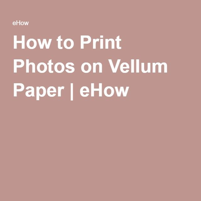 How to Print Photos on Vellum Paper | eHow