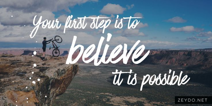 """Your First Step Is to Believe it is Possible  How many times have you said to yourself """"I can't do that, it's just not something I am good at.""""? Whether it was about a sport or hobby you thought about taking up or a career move you wanted to take. You want to know what the first step to failure is? You probably already guessed. By doubting your abilities to do something you have already given up. You have already signed off the contract to say nope I am not going to do that today or ever."""