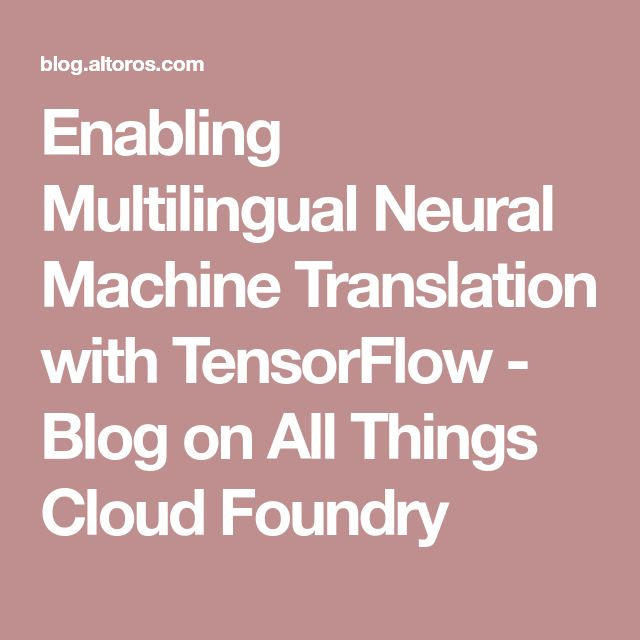 Enabling Multilingual Neural Machine Translation with TensorFlow - Blog on All Things Cloud Foundry