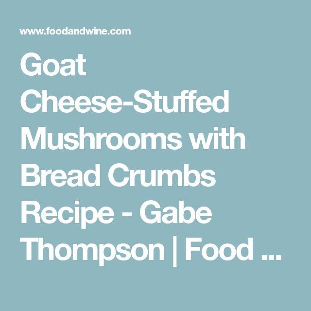 Goat Cheese-Stuffed Mushrooms with Bread Crumbs Recipe - Gabe Thompson | Food & Wine