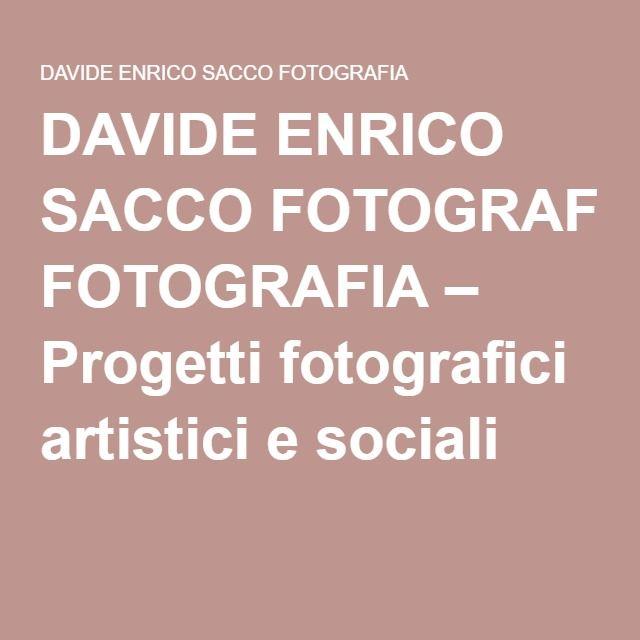 DAVIDE ENRICO SACCO FOTOGRAFIA – Progetti fotografici artistici e sociali