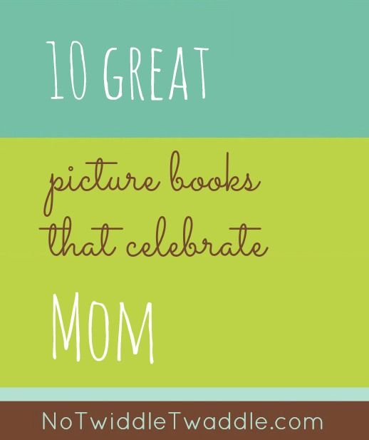 No Twiddle Twaddle's Top 10 Picture Books that Celebrate Mom: What books would you add to this list?