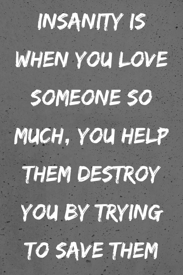 Insanity Is When You Love Someone So Much You Help Them Destroy You By Trying To Sav Difficult Love Quotes Loving Someone Quotes Difficult Relationship Quotes