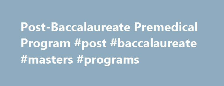 Post-Baccalaureate Premedical Program #post #baccalaureate #masters #programs http://savings.nef2.com/post-baccalaureate-premedical-program-post-baccalaureate-masters-programs/  # Post-Baccalaureate Premedical Program The Post-Bac Life Medical School Preparation If Medicine Is Your Dream, Start Here At the Johns Hopkins Post-Baccalaureate Premedical Program, we make a difference in your success. We prepare you for your career as a future physician through world-renowned premedical…