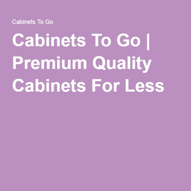Cabinets To Go | Premium Quality Cabinets For Less
